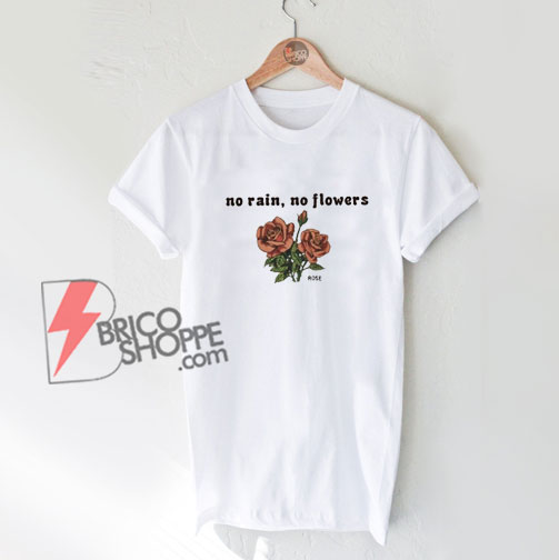 No Rain No Flowers Rose T-Shirt - Funny Shirt