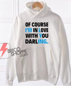 Of Course I'm In Love With You Darling Hoodie - Funny Hoodie On Sale