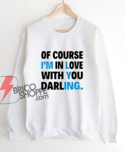 Of Course I'm In Love With You Darling Sweatshirt - Funny Sweatshirt On Sale