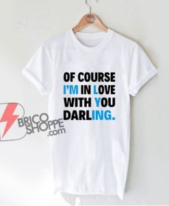 Of Course I'm In Love With You Darling T-Shirt - Funny Shirt On Sale