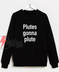 Plutes Gonna Plute Sweatshirt - Funny Sweatshirt
