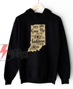 She Grew Up In An Indiana Town Hoodie - Funny Hoodie On Sale