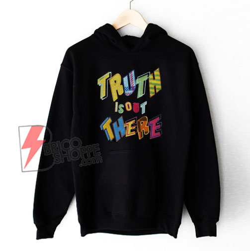 Truth Is Out There Hoodie - Funny Hoodie On Sale