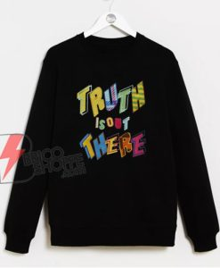 Truth Is Out There Sweatshirt - Funny Sweatshirt On Sale