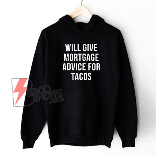 Will Give Mortgage Advice For Tacos Hoodie