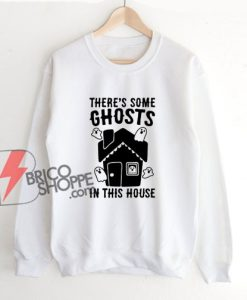 There's Some Ghosts In This House Parody Sweatshirt - Funny Sweatshirt