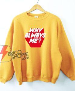 WHY ALWAYS ME Sweatshirt - Funny Sweatshirt
