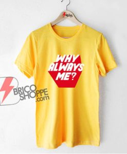 WHY ALWAYS ME T-Shirt - Funny Shirt