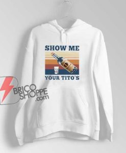 Show Me Your Titos Hoodie - Funny Hoodie
