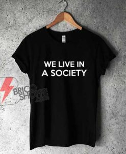 We-Live-In-A-Society-T-Shirt---Funny-Shirt