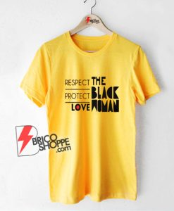 RESPECT PROTECT LOVE THE BLACK WOMAN T-Shirt - Funny T-Shirt