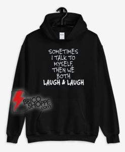 Sometimes I Talk To Myself Then We Both Laugh And Laugh Hoodie - Funny Hoodie