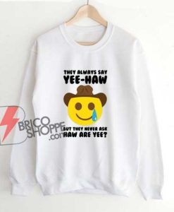 They-Always-Say-Haw-Yee-Sweatshirt