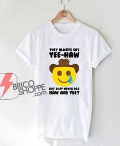 They-Always-Say-Haw-Yee-T-Shirt