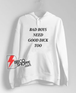 Bad Boys Need Good Dick Too Hoodie