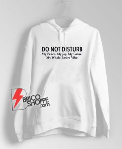 Do Not Disturb My Peace, My Joy, My Grind, My Whole Entire Vibe Hoodie