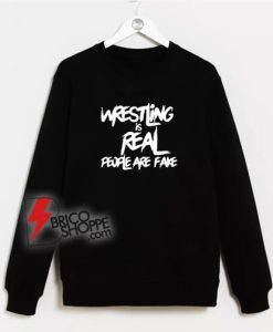Wrestling Is Real People Are Fake Sweatshirt
