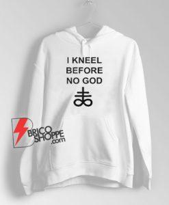 I Kneel Before No God Hoodie - Funny Hoodie