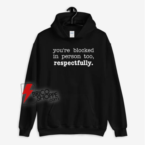 You're Blocked In Person Too Respectfully Hoodie