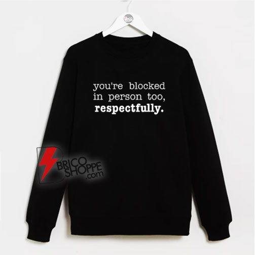 You're Blocked In Person Too Respectfully Sweatshirt