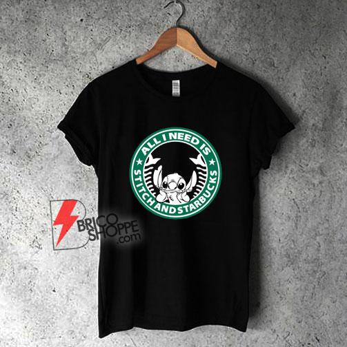 All I need is Stitch and Starbucks - Lilo And Stitch Starbucks T-Shirt